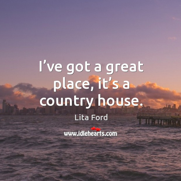 I've got a great place, it's a country house. Lita Ford Picture Quote