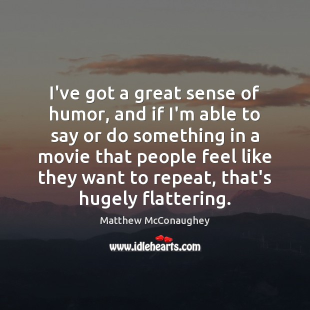 I've got a great sense of humor, and if I'm able to Matthew McConaughey Picture Quote
