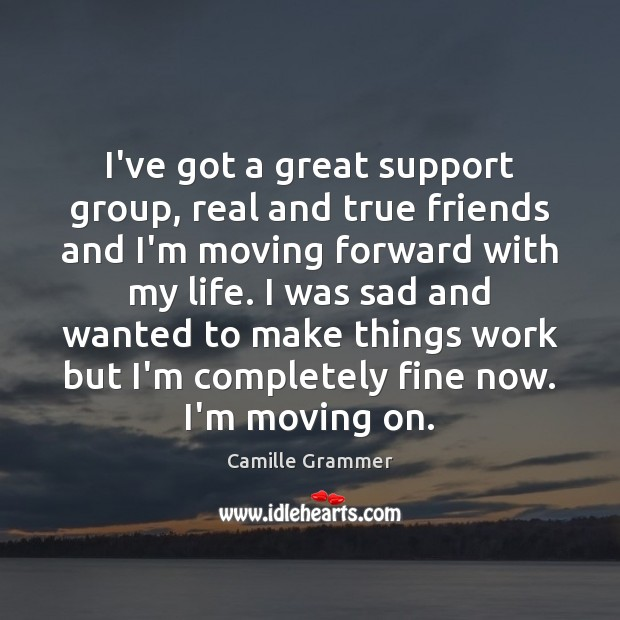 I've got a great support group, real and true friends and I'm Moving On Quotes Image