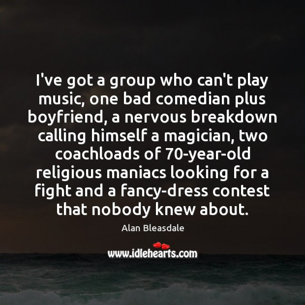 Image, I've got a group who can't play music, one bad comedian plus