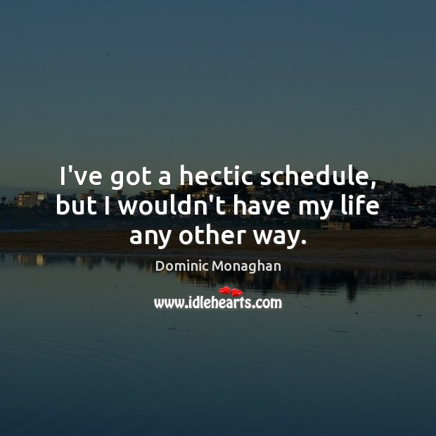 I've got a hectic schedule, but I wouldn't have my life any other way. Image