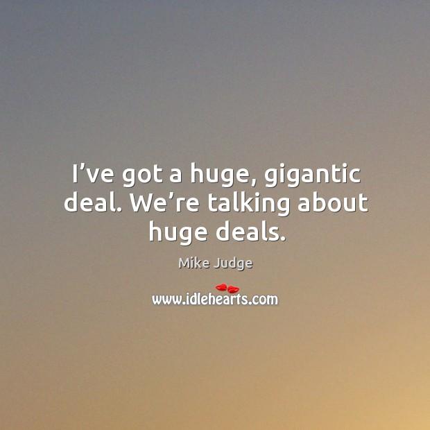 I've got a huge, gigantic deal. We're talking about huge deals. Mike Judge Picture Quote