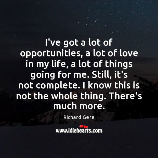 I've got a lot of opportunities, a lot of love in my Richard Gere Picture Quote