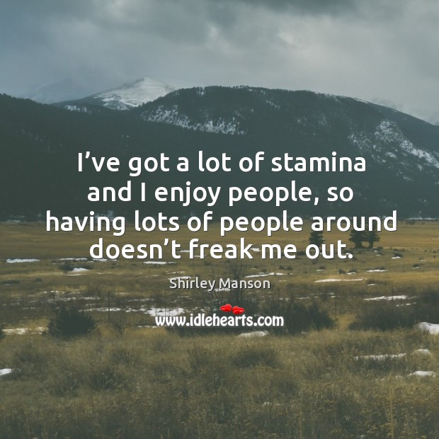 I've got a lot of stamina and I enjoy people, so having lots of people around doesn't freak me out. Image