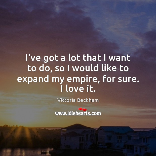 I've got a lot that I want to do, so I would Victoria Beckham Picture Quote