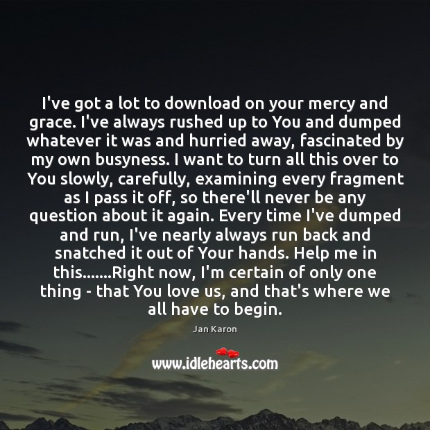 I've got a lot to download on your mercy and grace. I've Jan Karon Picture Quote