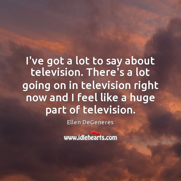 I've got a lot to say about television. There's a lot going Ellen DeGeneres Picture Quote