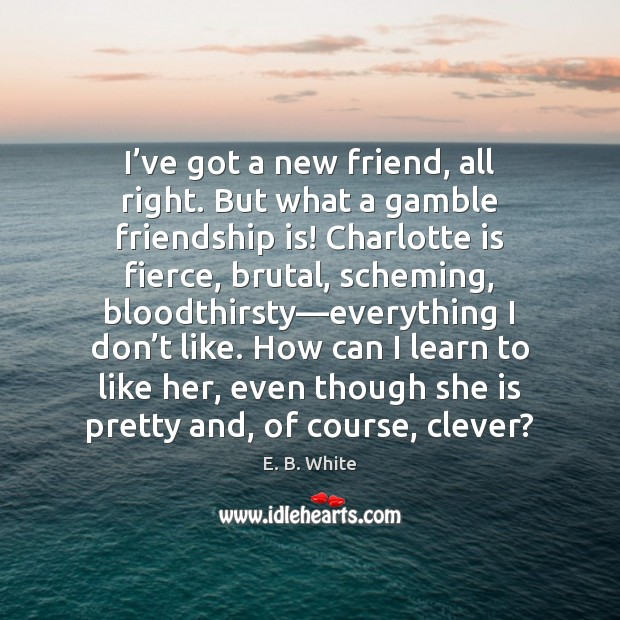 I've got a new friend, all right. But what a gamble E. B. White Picture Quote