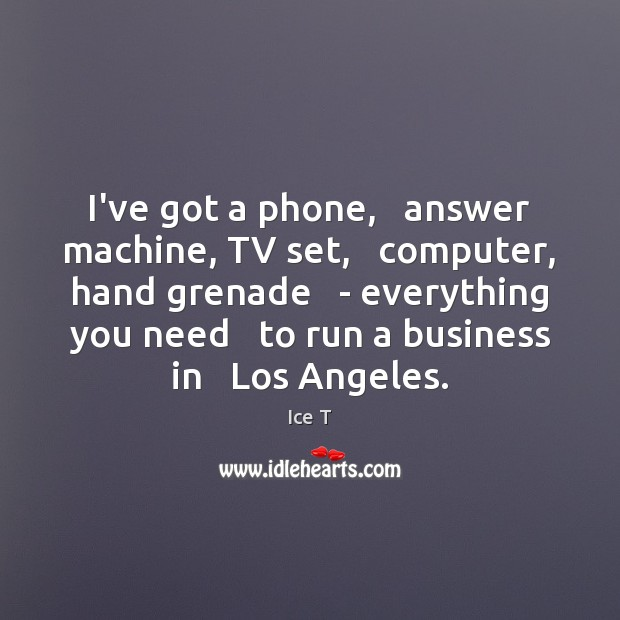 I've got a phone,   answer machine, TV set,   computer, hand grenade   – Ice T Picture Quote