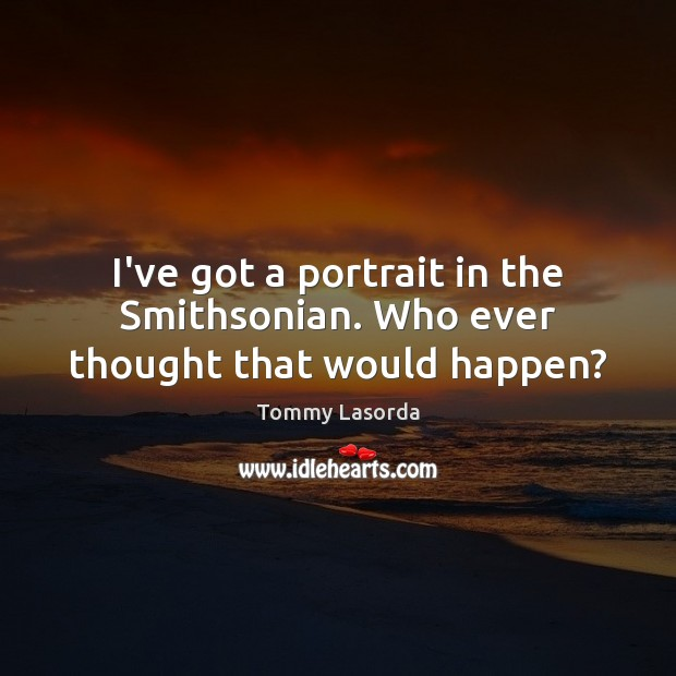 I've got a portrait in the Smithsonian. Who ever thought that would happen? Image