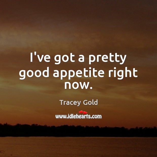 I've got a pretty good appetite right now. Tracey Gold Picture Quote