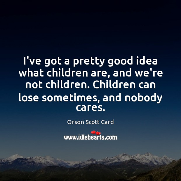 I've got a pretty good idea what children are, and we're not Children Quotes Image