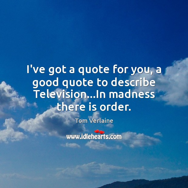I've got a quote for you, a good quote to describe Television…In madness there is order. Tom Verlaine Picture Quote