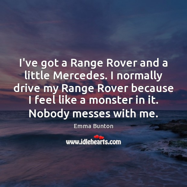 I've got a Range Rover and a little Mercedes. I normally drive Emma Bunton Picture Quote