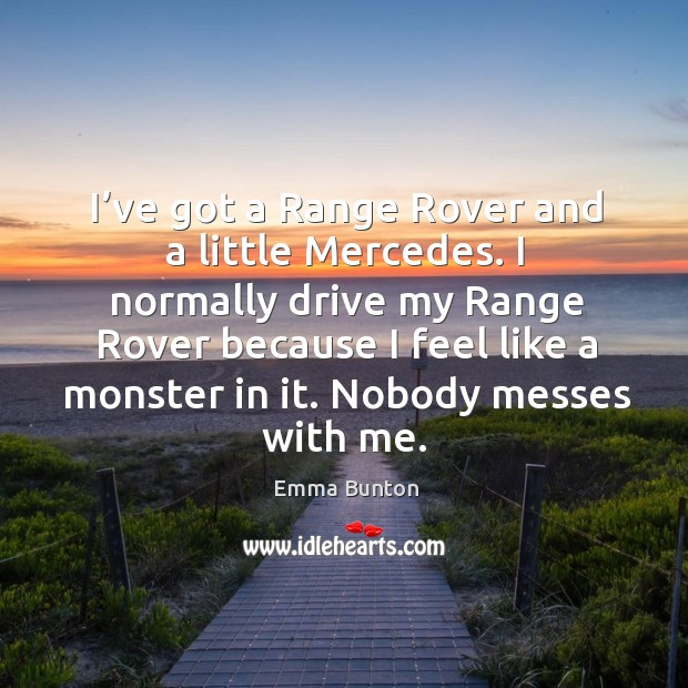 I've got a range rover and a little mercedes. I normally drive my range rover because I feel like a monster in it. Nobody messes with me. Emma Bunton Picture Quote