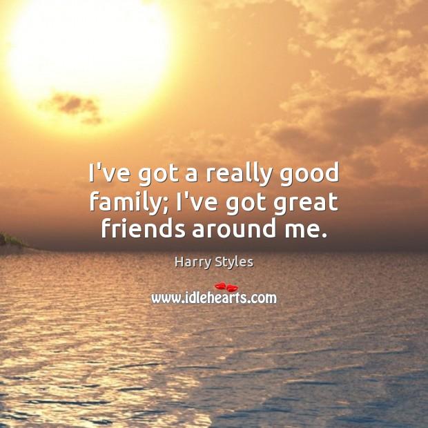 I've got a really good family; I've got great friends around me. Image