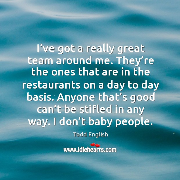 I've got a really great team around me. They're the ones that are in the restaurants on a day to day basis. Image