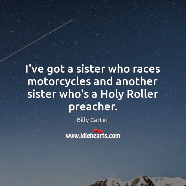 I've got a sister who races motorcycles and another sister who's a Holy Roller preacher. Billy Carter Picture Quote