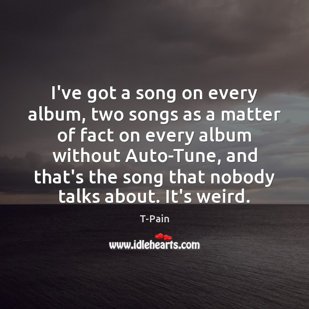 I've got a song on every album, two songs as a matter T-Pain Picture Quote