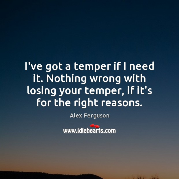 I've got a temper if I need it. Nothing wrong with losing Alex Ferguson Picture Quote