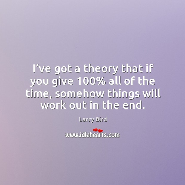 I've got a theory that if you give 100% all of the time, somehow things will work out in the end. Larry Bird Picture Quote
