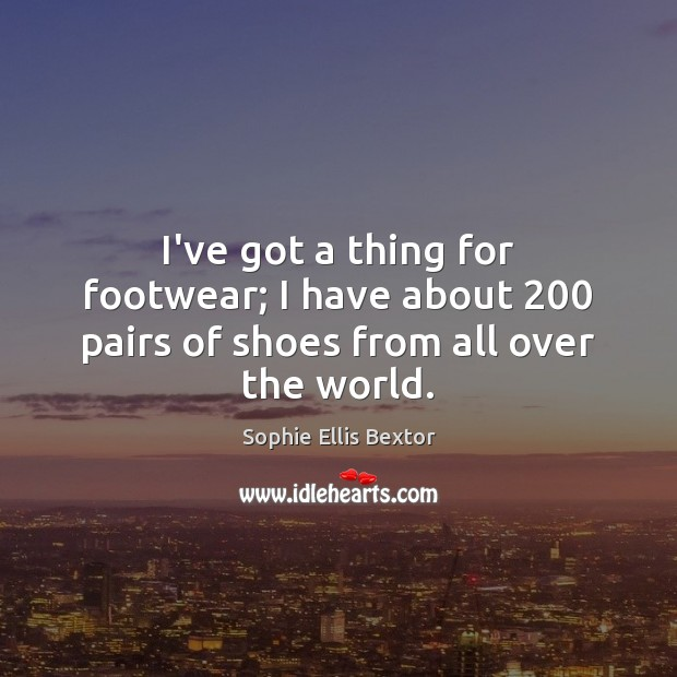 I've got a thing for footwear; I have about 200 pairs of shoes from all over the world. Sophie Ellis Bextor Picture Quote