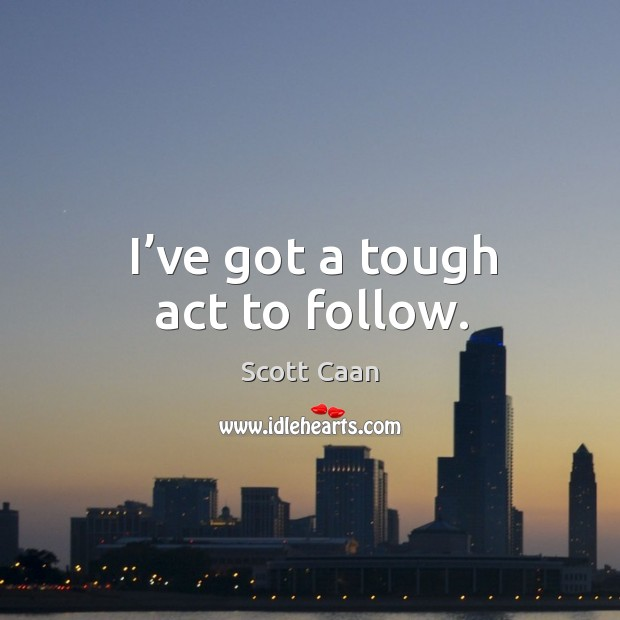 I've got a tough act to follow. Scott Caan Picture Quote