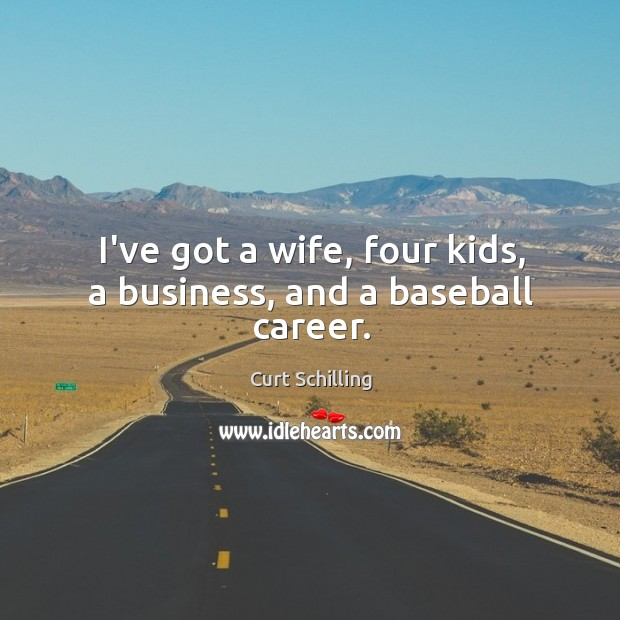I've got a wife, four kids, a business, and a baseball career. Curt Schilling Picture Quote