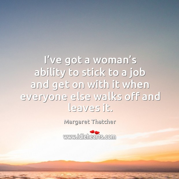 I've got a woman's ability to stick to a job and get on with it when everyone else walks off and leaves it. Image