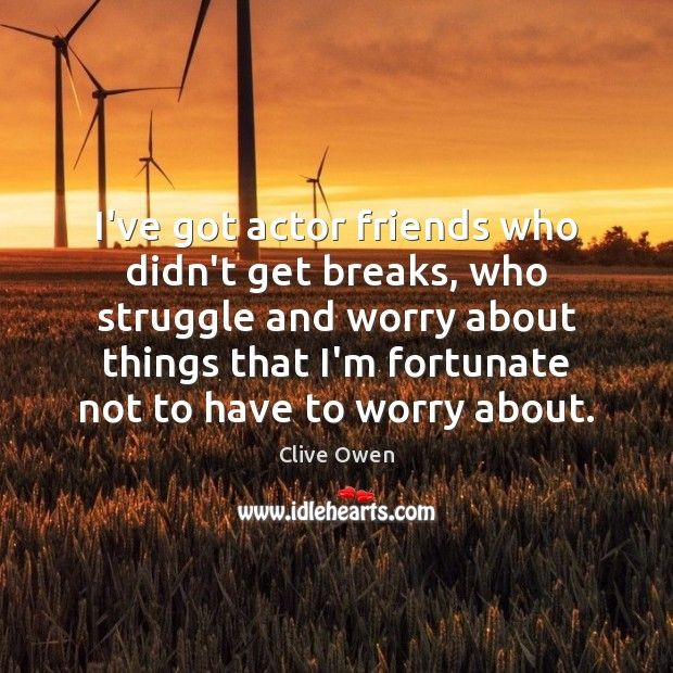 I've got actor friends who didn't get breaks, who struggle and worry Clive Owen Picture Quote