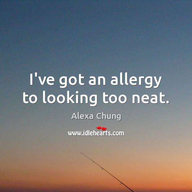 I've got an allergy to looking too neat. Image