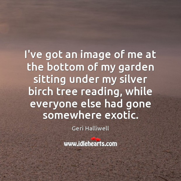 I've got an image of me at the bottom of my garden Geri Halliwell Picture Quote