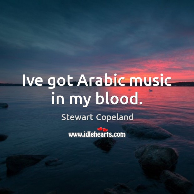 Image, Ive got Arabic music in my blood.