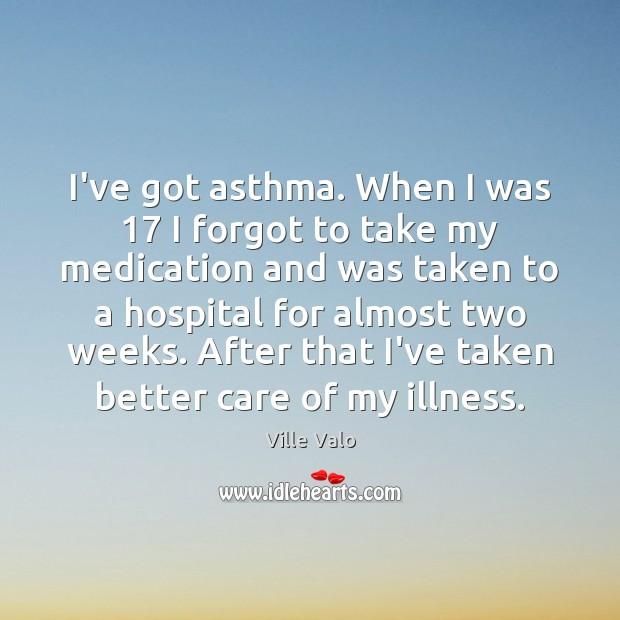 Image, I've got asthma. When I was 17 I forgot to take my medication
