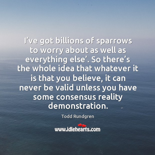 I've got billions of sparrows to worry about as well as everything else'. So there's the whole idea that whatever Todd Rundgren Picture Quote