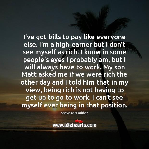 Image, I've got bills to pay like everyone else. I'm a high-earner but