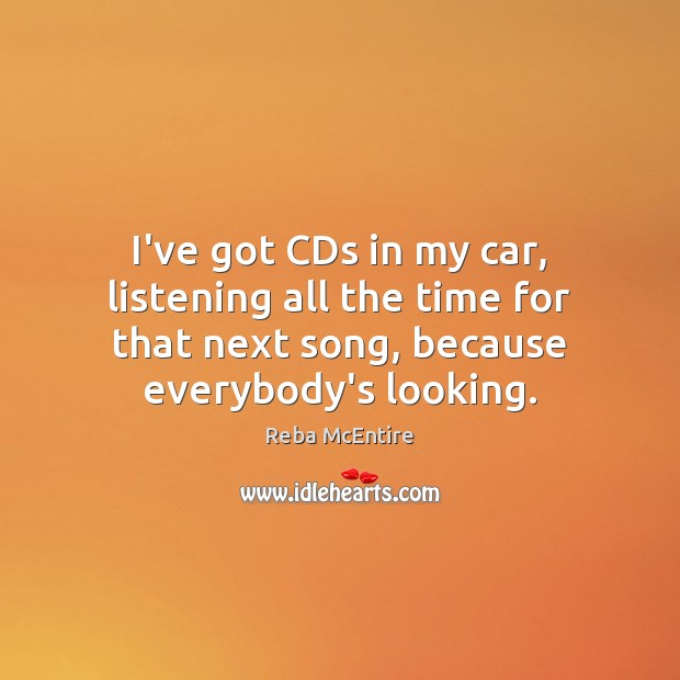I've got CDs in my car, listening all the time for that Reba McEntire Picture Quote