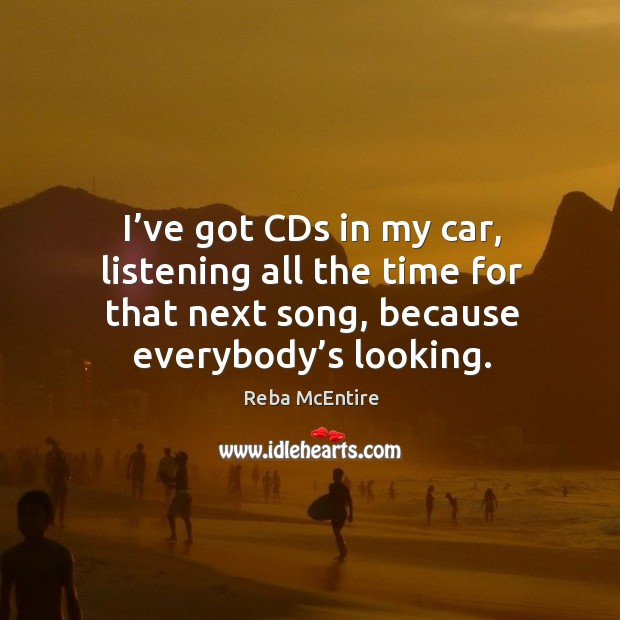I've got cds in my car, listening all the time for that next song, because everybody's looking. Image