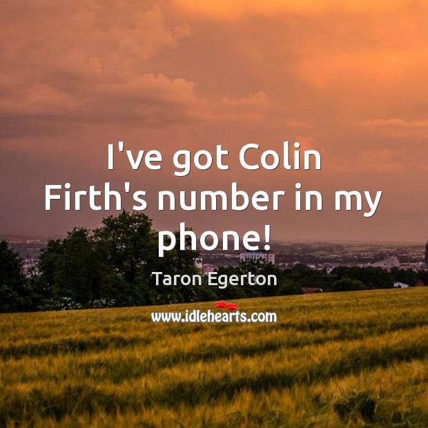 Image, I've got Colin Firth's number in my phone!