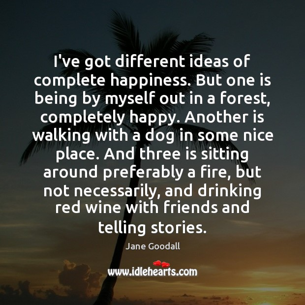 I've got different ideas of complete happiness. But one is being by Jane Goodall Picture Quote