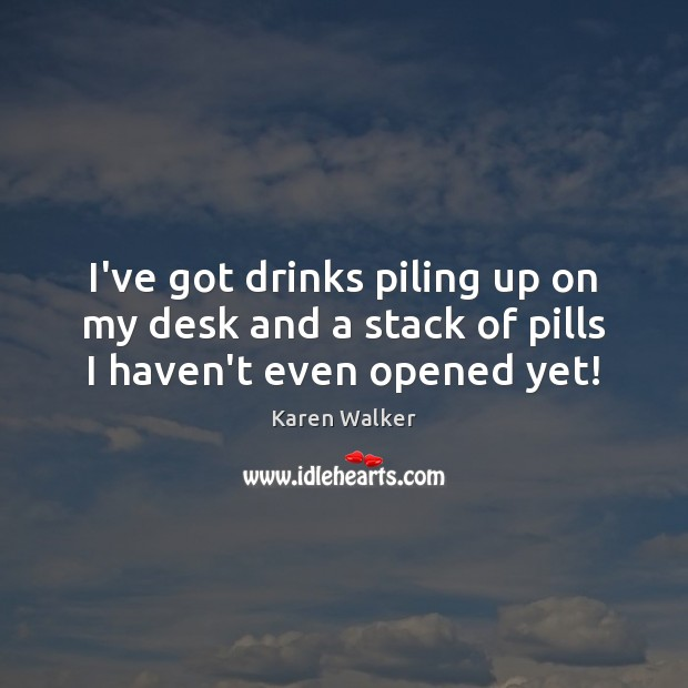 I've got drinks piling up on my desk and a stack of pills I haven't even opened yet! Image