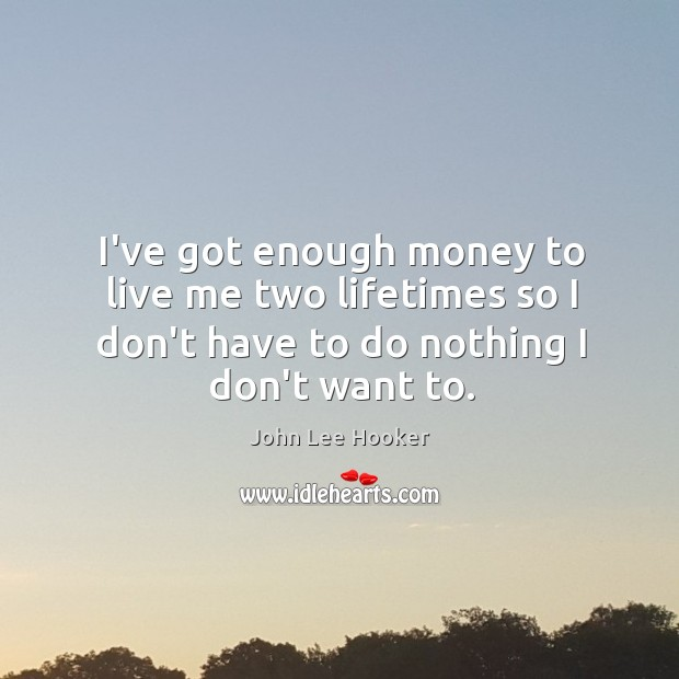 I've got enough money to live me two lifetimes so I don't John Lee Hooker Picture Quote