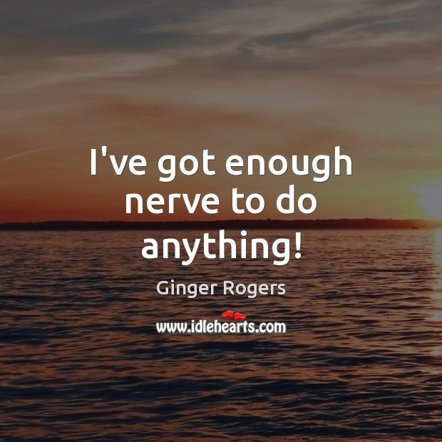 I've got enough nerve to do anything! Ginger Rogers Picture Quote