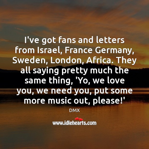 I've got fans and letters from Israel, France Germany, Sweden, London, Africa. DMX Picture Quote