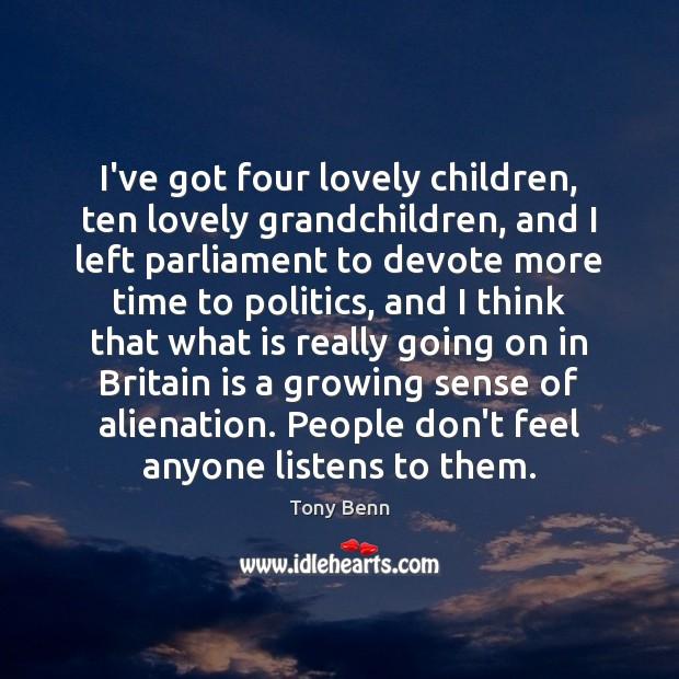 I've got four lovely children, ten lovely grandchildren, and I left parliament Tony Benn Picture Quote