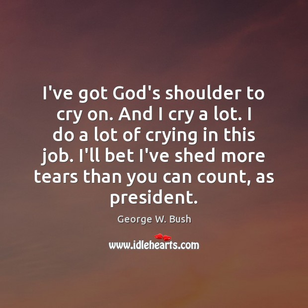 I've got God's shoulder to cry on. And I cry a lot. George W. Bush Picture Quote