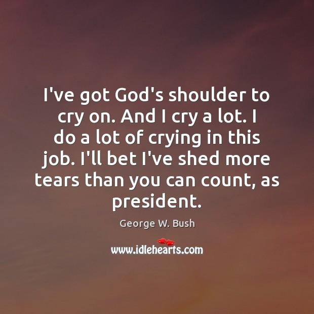 I've got God's shoulder to cry on. And I cry a lot. George W. Bush Picture Quote