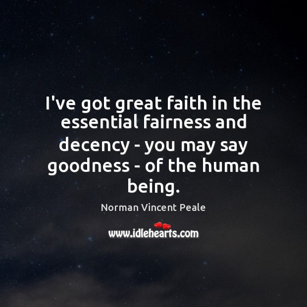 I've got great faith in the essential fairness and decency – you Norman Vincent Peale Picture Quote