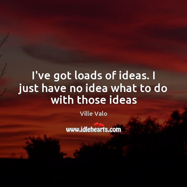 I've got loads of ideas. I just have no idea what to do with those ideas Image