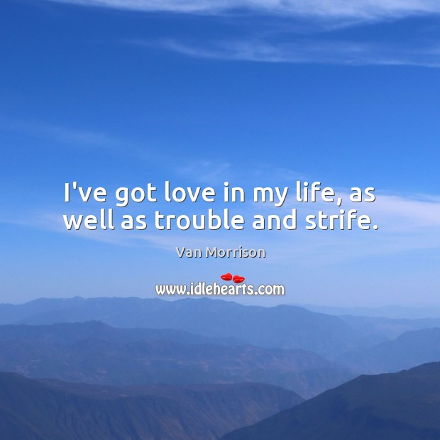 I've got love in my life, as well as trouble and strife. Van Morrison Picture Quote